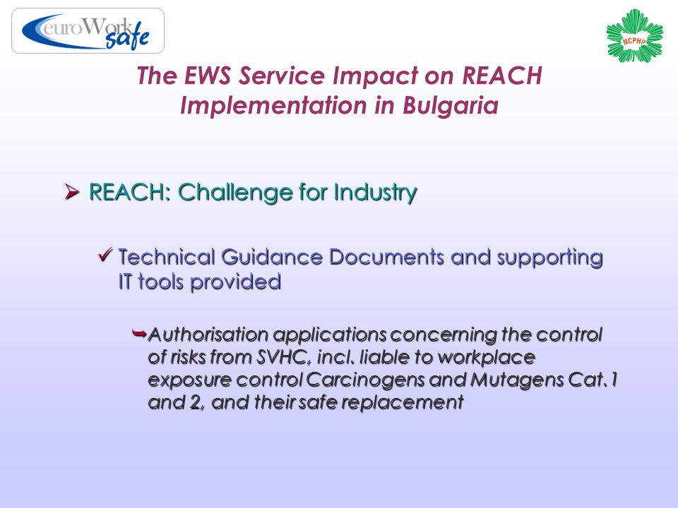 The EWS Service Impact on REACH Implementation in Bulgaria  REACH: Challenge for Industry Technical Guidance Documents and supporting IT tools provided Technical Guidance Documents and supporting IT tools provided  Authorisation applications concerning the control of risks from SVHC, incl.