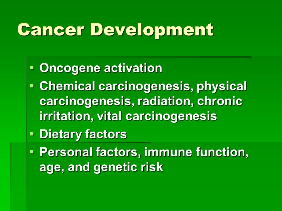 Cancer Development  Oncogene activation  Chemical carcinogenesis, physical carcinogenesis, radiation, chronic irritation, vital carcinogenesis  Dietary factors  Personal factors, immune function, age, and genetic risk