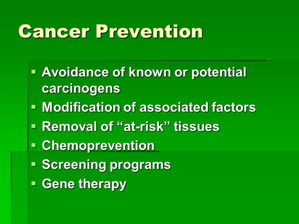 Cancer Prevention  Avoidance of known or potential carcinogens  Modification of associated factors  Removal of at-risk tissues  Chemoprevention  Screening programs  Gene therapy