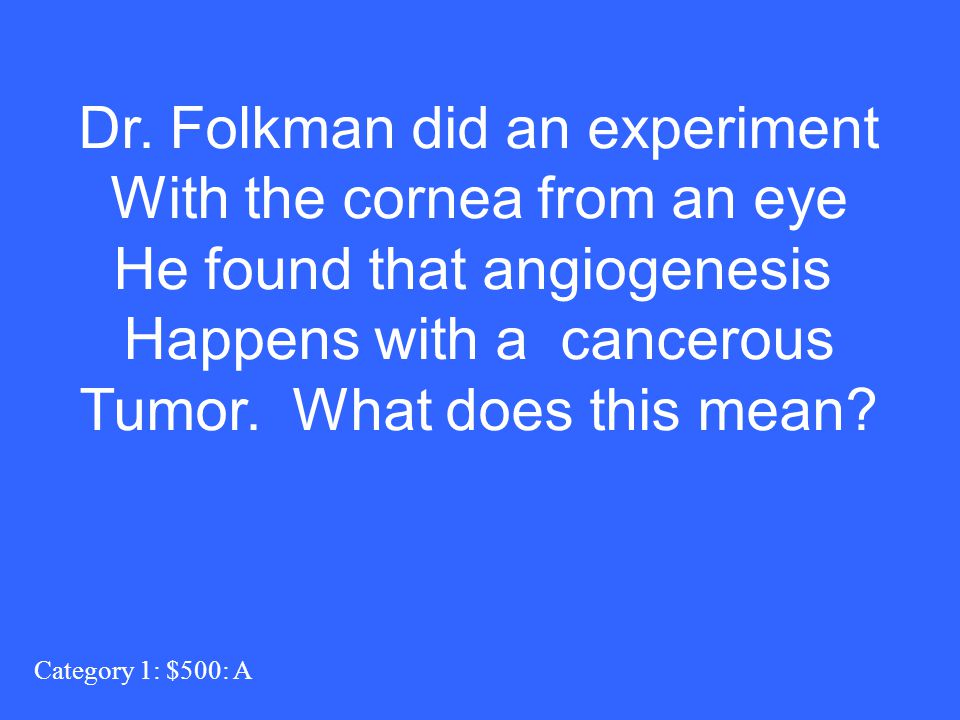 Category 1: $500: A Dr. Folkman did an experiment With the cornea from an eye He found that angiogenesis Happens with a cancerous Tumor. What does thi