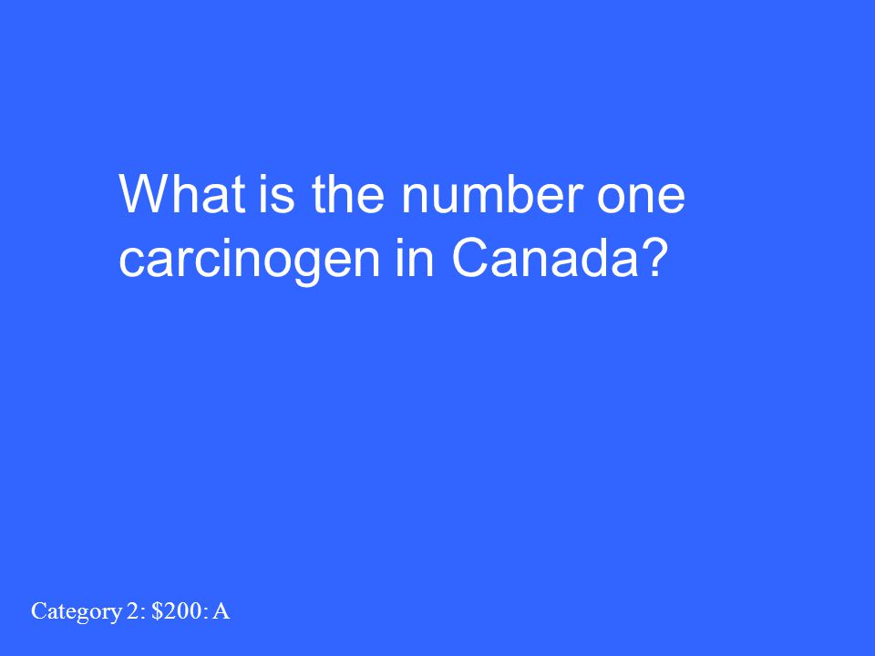 Category 2: $200: A What is the number one carcinogen in Canada