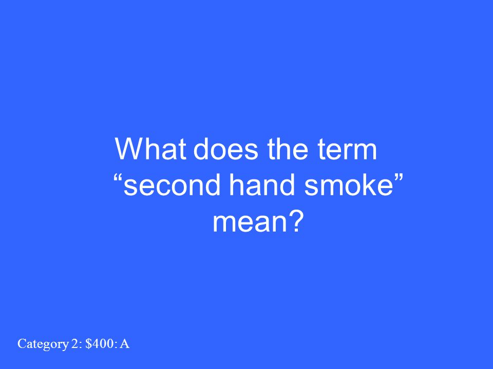 """Category 2: $400: A What does the term """"second hand smoke"""" mean?"""
