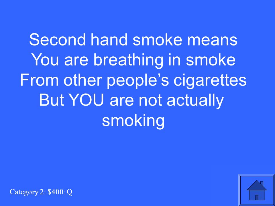 Category 2: $400: Q Second hand smoke means You are breathing in smoke From other people's cigarettes But YOU are not actually smoking