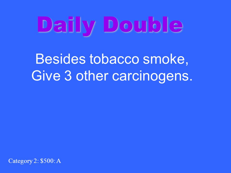 Category 2: $500: A Daily Double Besides tobacco smoke, Give 3 other carcinogens.