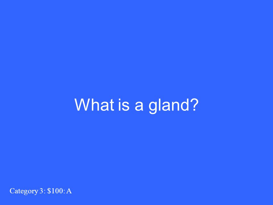 Category 3: $100: A What is a gland?