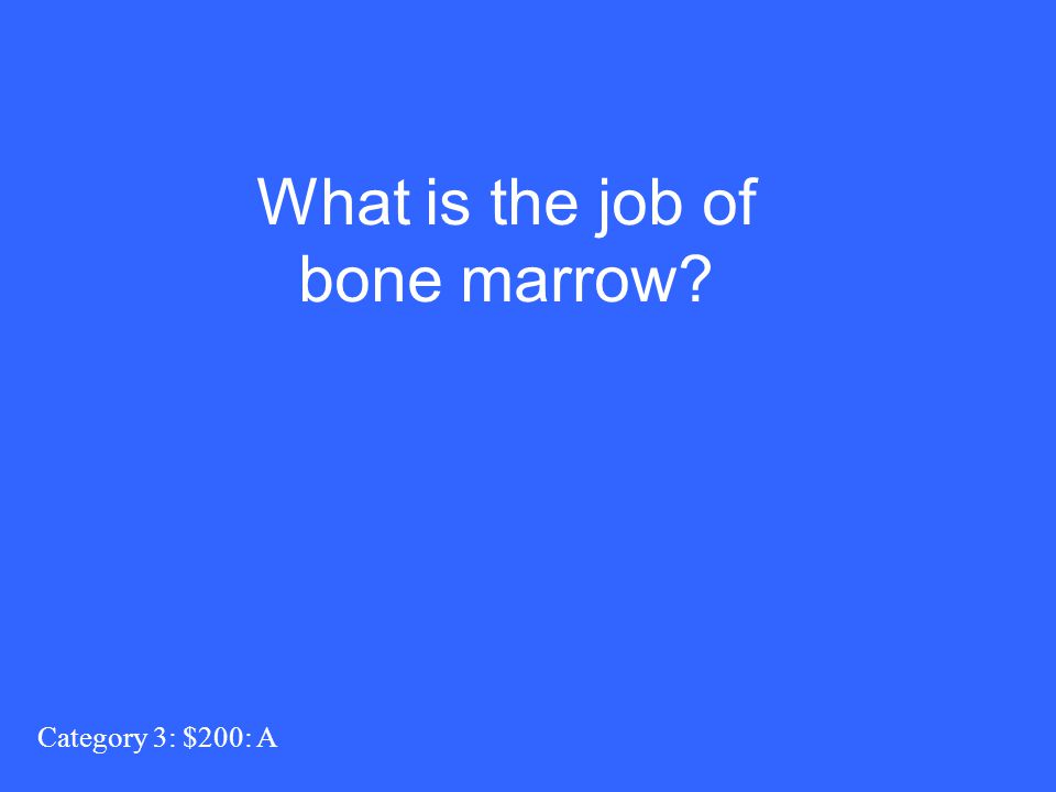 Category 3: $200: A What is the job of bone marrow?