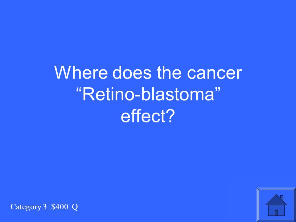 """Category 3: $400: Q Where does the cancer """"Retino-blastoma"""" effect?"""