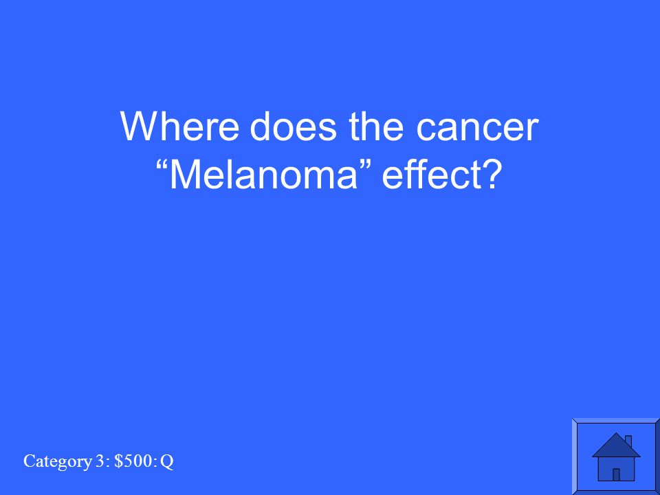 Category 3: $500: Q Where does the cancer Melanoma effect