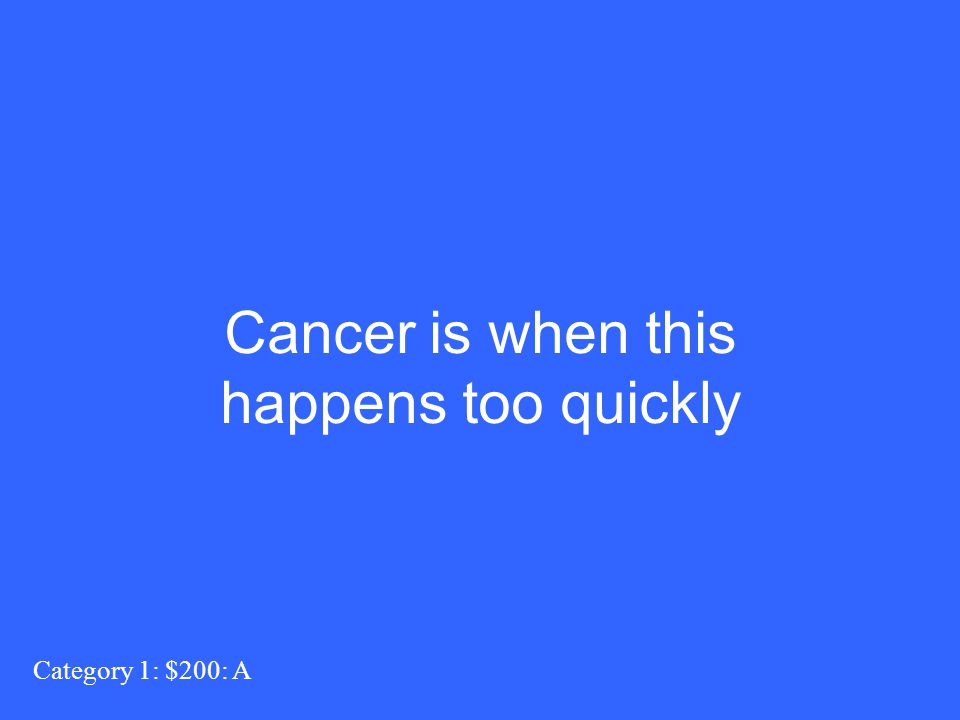 Category 1: $200: A Cancer is when this happens too quickly