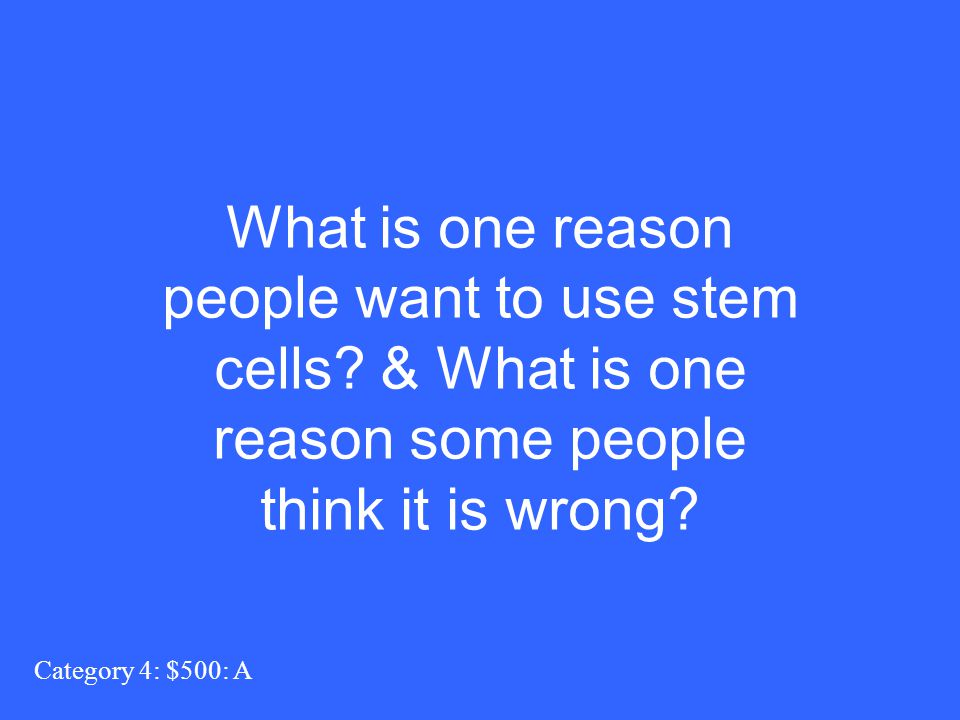 What is one reason people want to use stem cells? & What is one reason some people think it is wrong? Category 4: $500: A