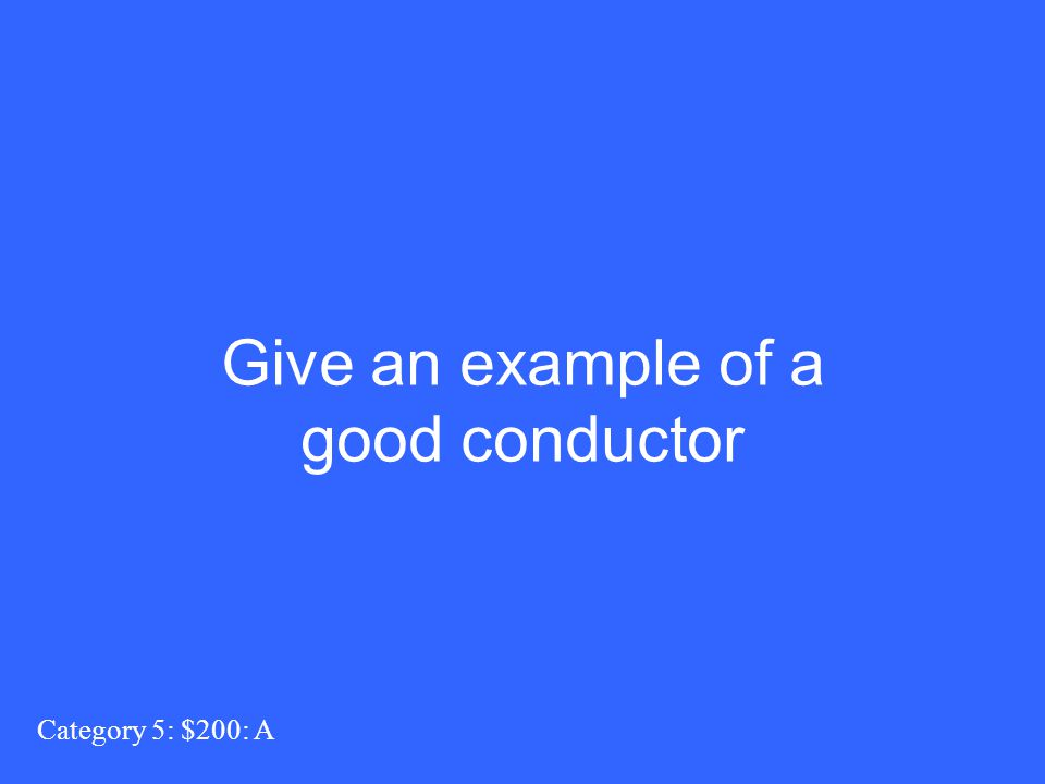 Give an example of a good conductor Category 5: $200: A