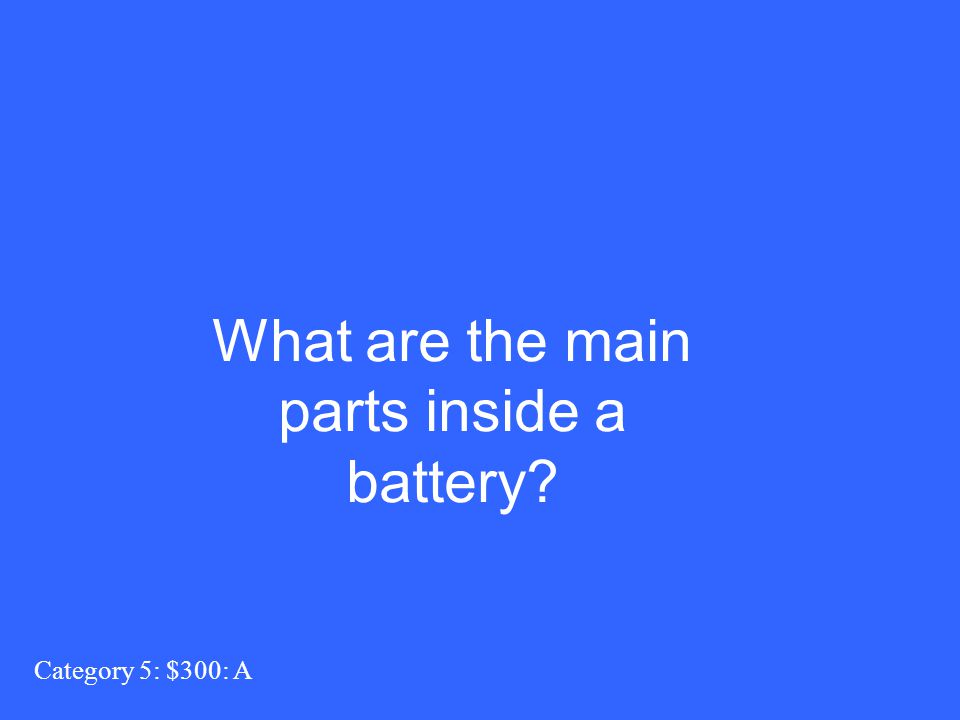 Category 5: $300: A What are the main parts inside a battery