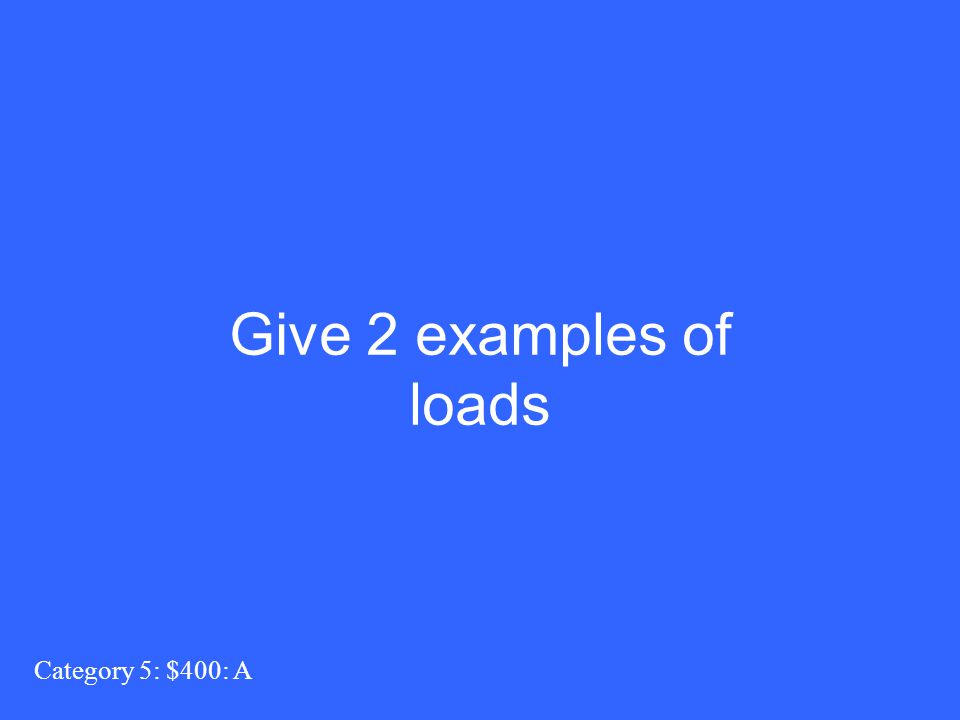 Give 2 examples of loads Category 5: $400: A
