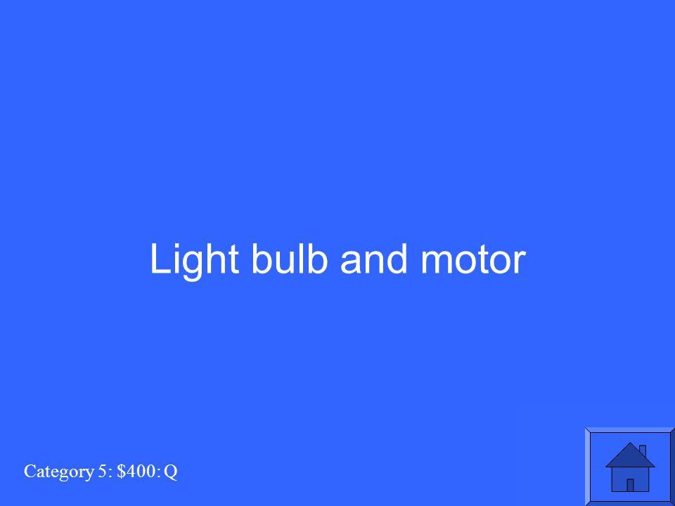 Light bulb and motor Category 5: $400: Q