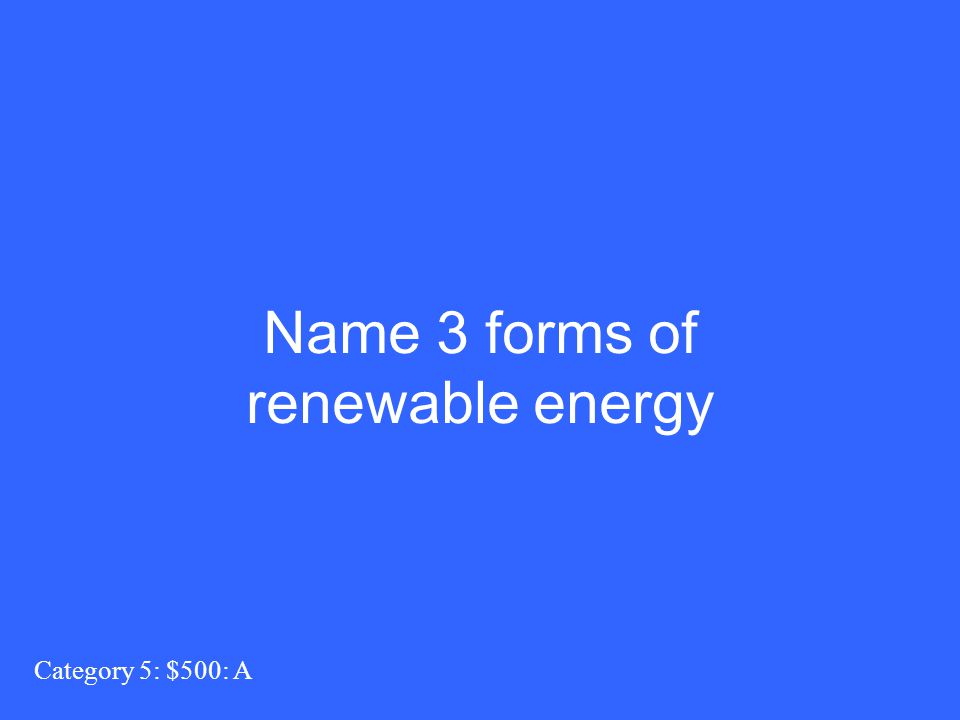 Name 3 forms of renewable energy Category 5: $500: A