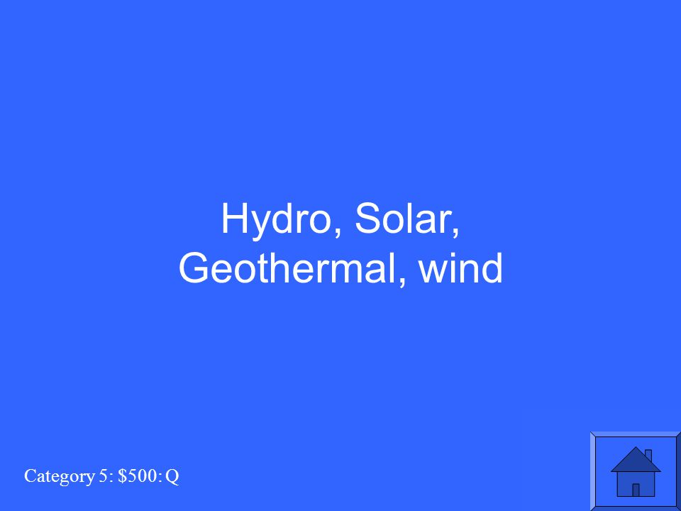 Hydro, Solar, Geothermal, wind Category 5: $500: Q