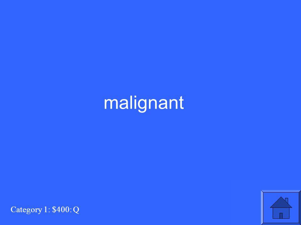 Category 1: $400: Q malignant
