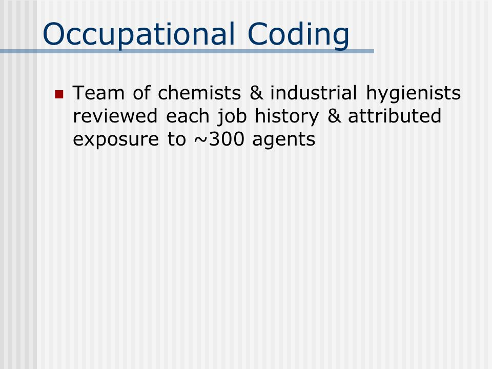 Occupational Coding Team of chemists & industrial hygienists reviewed each job history & attributed exposure to ~300 agents