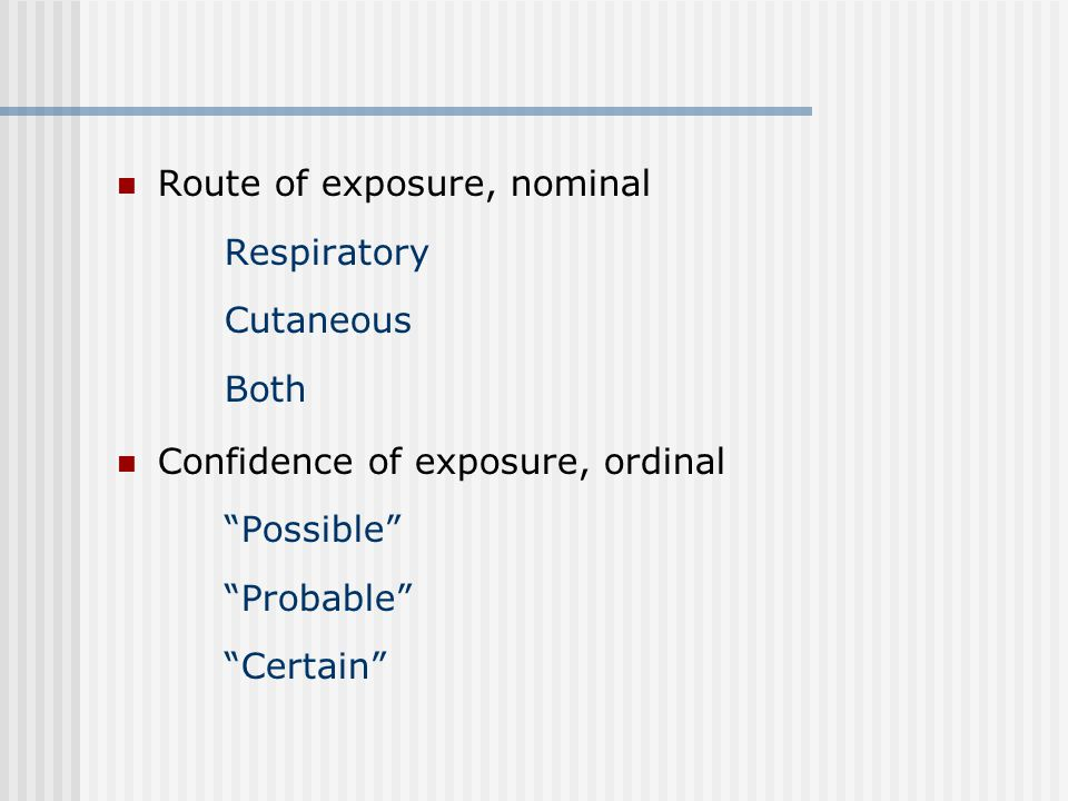 Route of exposure, nominal Respiratory Cutaneous Both Confidence of exposure, ordinal Possible Probable Certain