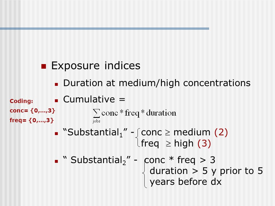 Exposure indices Duration at medium/high concentrations Cumulative = Substantial 1 - conc  medium (2) freq  high (3) Substantial 2 - conc * freq > 3 duration > 5 y prior to 5 years before dx Coding: conc= {0,…,3} freq= {0,…,3}