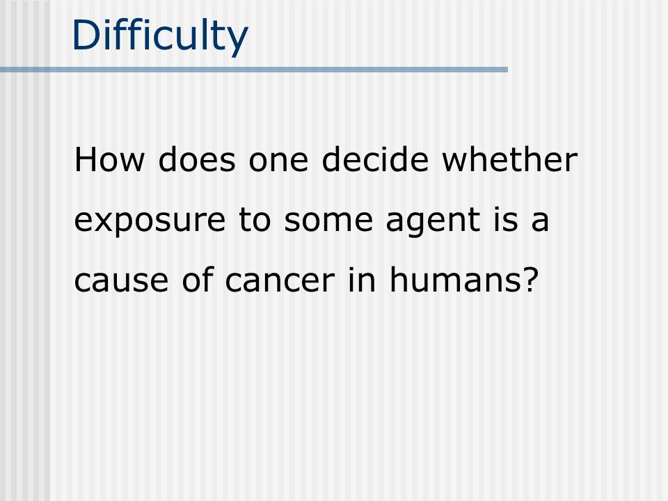 Difficulty How does one decide whether exposure to some agent is a cause of cancer in humans
