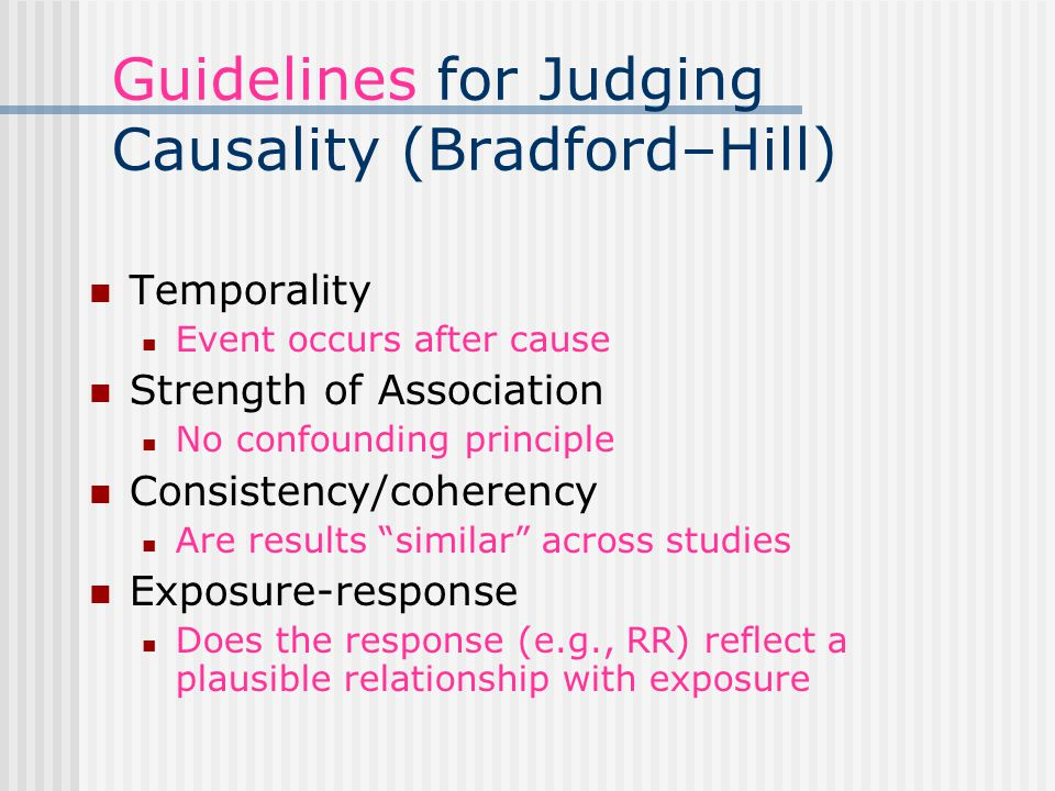 Guidelines for Judging Causality (Bradford–Hill) Temporality Event occurs after cause Strength of Association No confounding principle Consistency/coherency Are results similar across studies Exposure-response Does the response (e.g., RR) reflect a plausible relationship with exposure