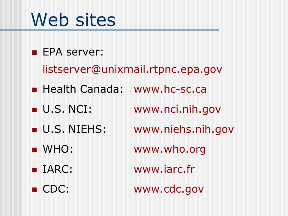 Web sites EPA server: listserver@unixmail.rtpnc.epa.gov Health Canada:www.hc-sc.ca U.S. NCI:www.nci.nih.gov U.S. NIEHS:www.niehs.nih.gov WHO:www.who.o