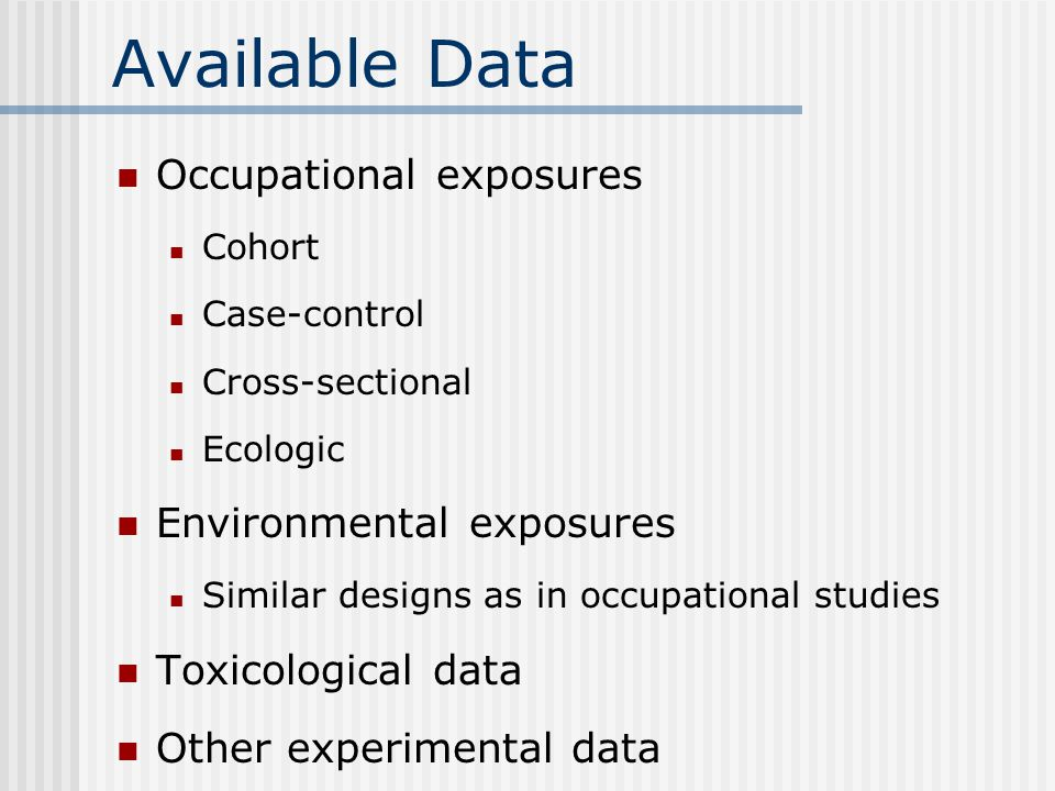 Available Data Occupational exposures Cohort Case-control Cross-sectional Ecologic Environmental exposures Similar designs as in occupational studies Toxicological data Other experimental data