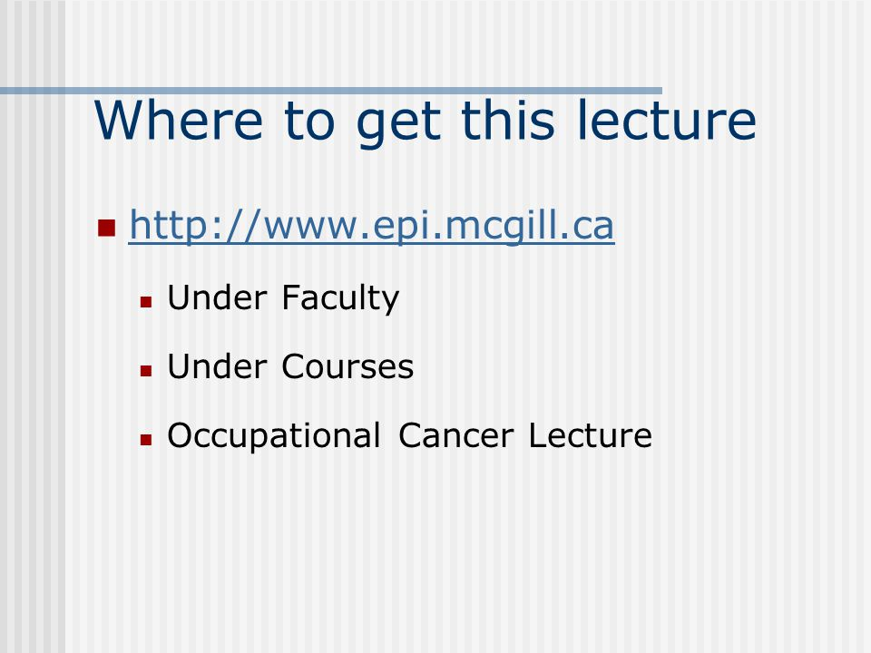 Where to get this lecture http://www.epi.mcgill.ca Under Faculty Under Courses Occupational Cancer Lecture