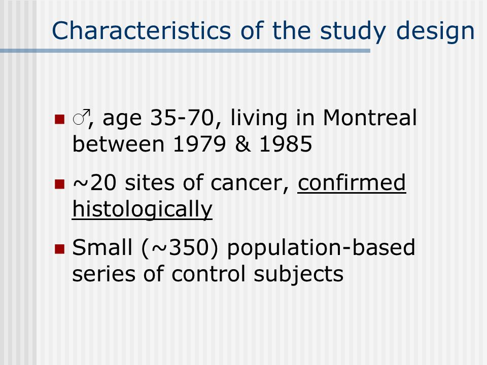 Characteristics of the study design, age 35-70, living in Montreal between 1979 & 1985 ~20 sites of cancer, confirmed histologically Small (~350) population-based series of control subjects 