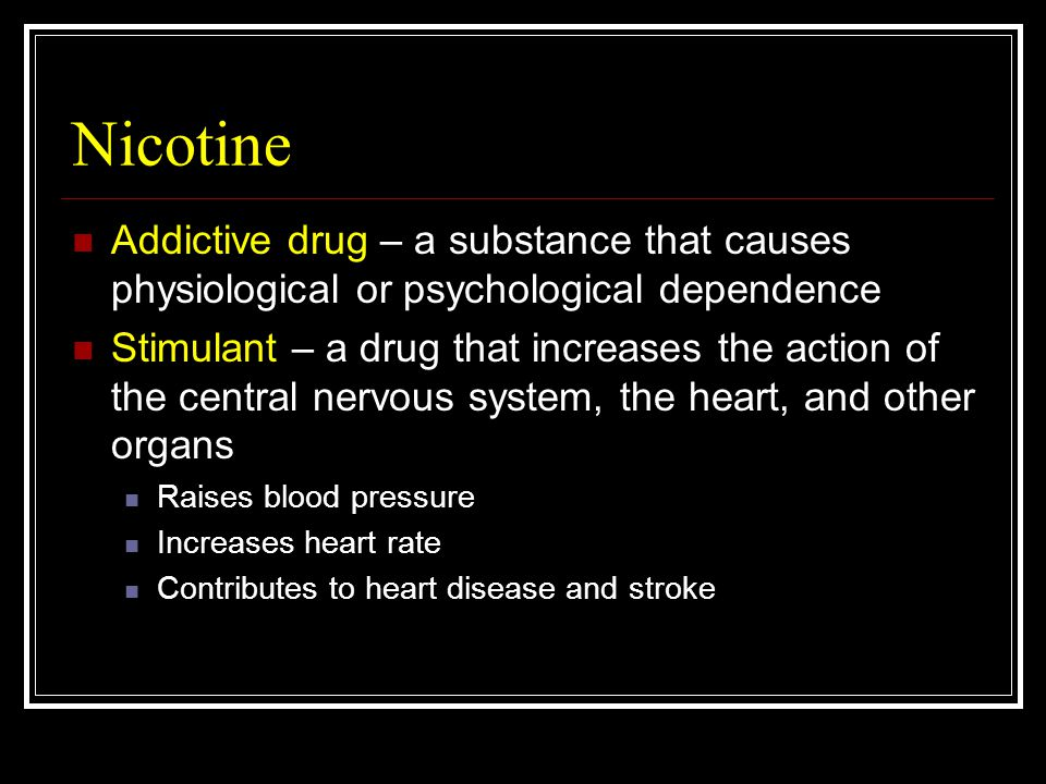 Nicotine Addictive drug – a substance that causes physiological or psychological dependence Stimulant – a drug that increases the action of the central nervous system, the heart, and other organs Raises blood pressure Increases heart rate Contributes to heart disease and stroke
