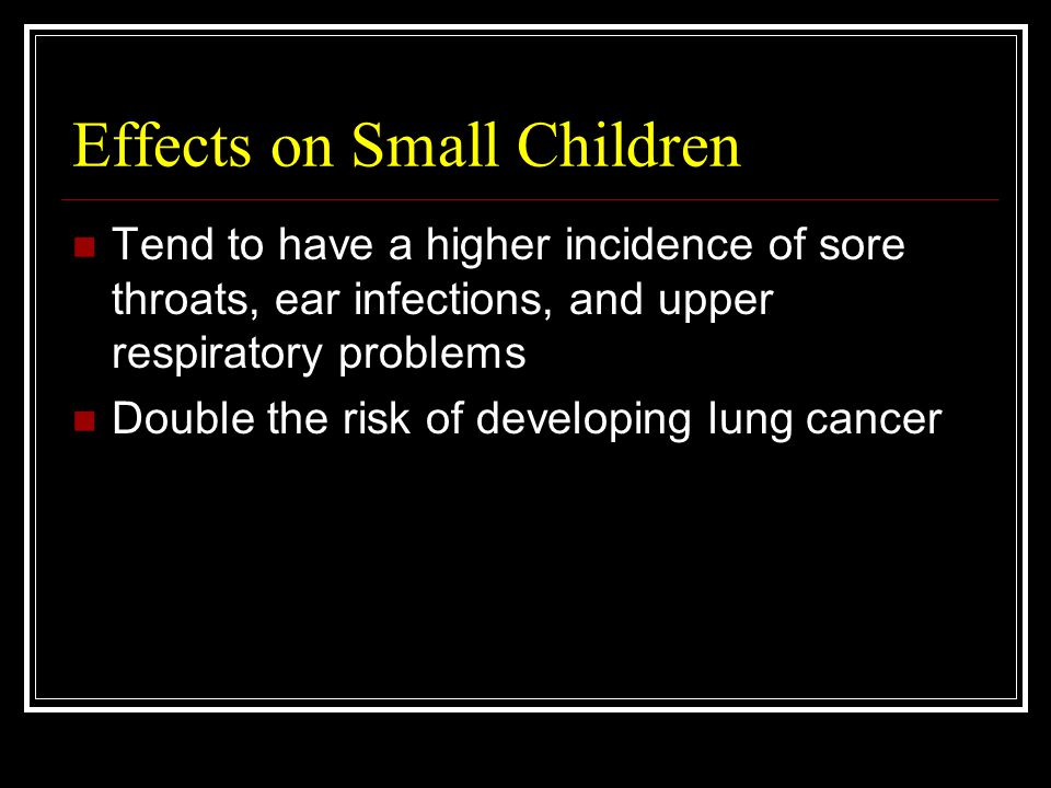 Effects on Small Children Tend to have a higher incidence of sore throats, ear infections, and upper respiratory problems Double the risk of developing lung cancer