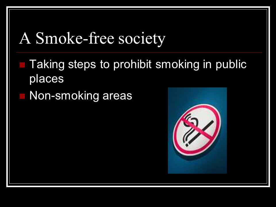 A Smoke-free society Taking steps to prohibit smoking in public places Non-smoking areas