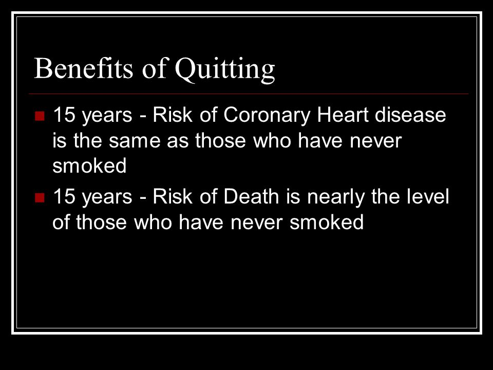 Benefits of Quitting 15 years - Risk of Coronary Heart disease is the same as those who have never smoked 15 years - Risk of Death is nearly the level of those who have never smoked