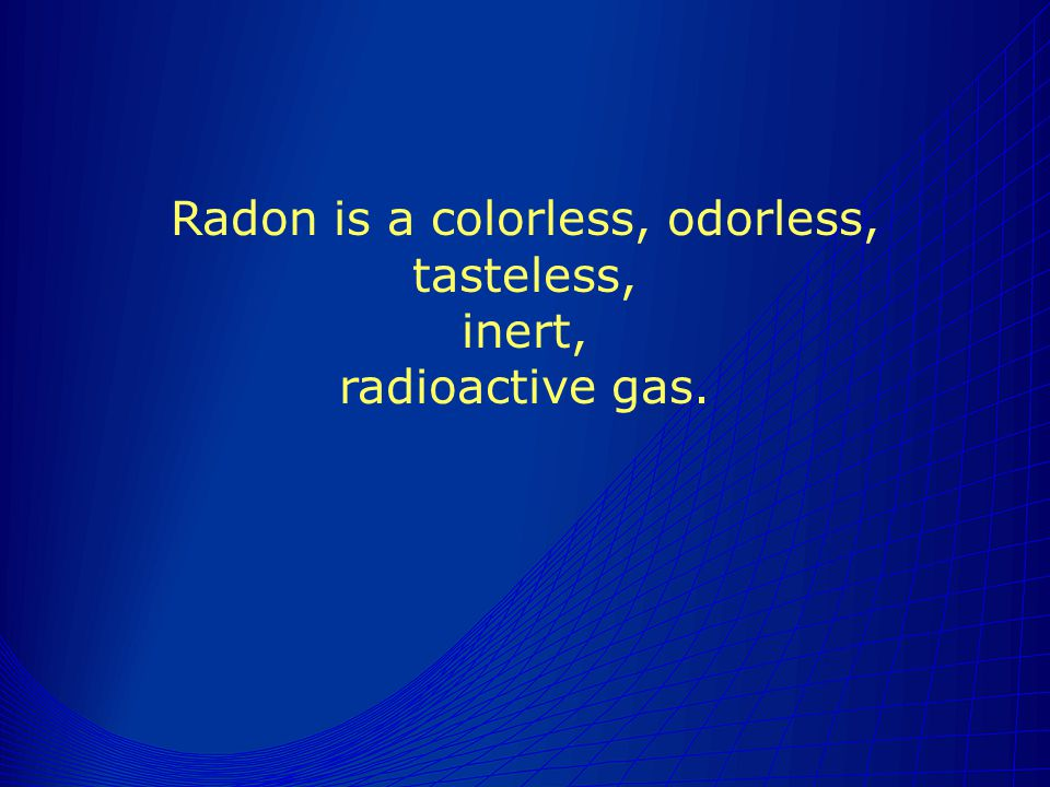 Radon is a colorless, odorless, tasteless, inert, radioactive gas.
