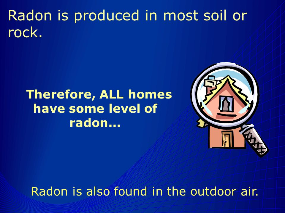 Therefore, ALL homes have some level of radon... Radon is also found in the outdoor air.