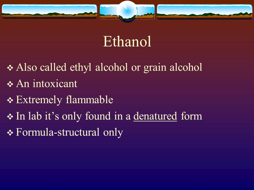 Ethanol  Also called ethyl alcohol or grain alcohol  An intoxicant  Extremely flammable  In lab it's only found in a denatured form  Formula-structural only