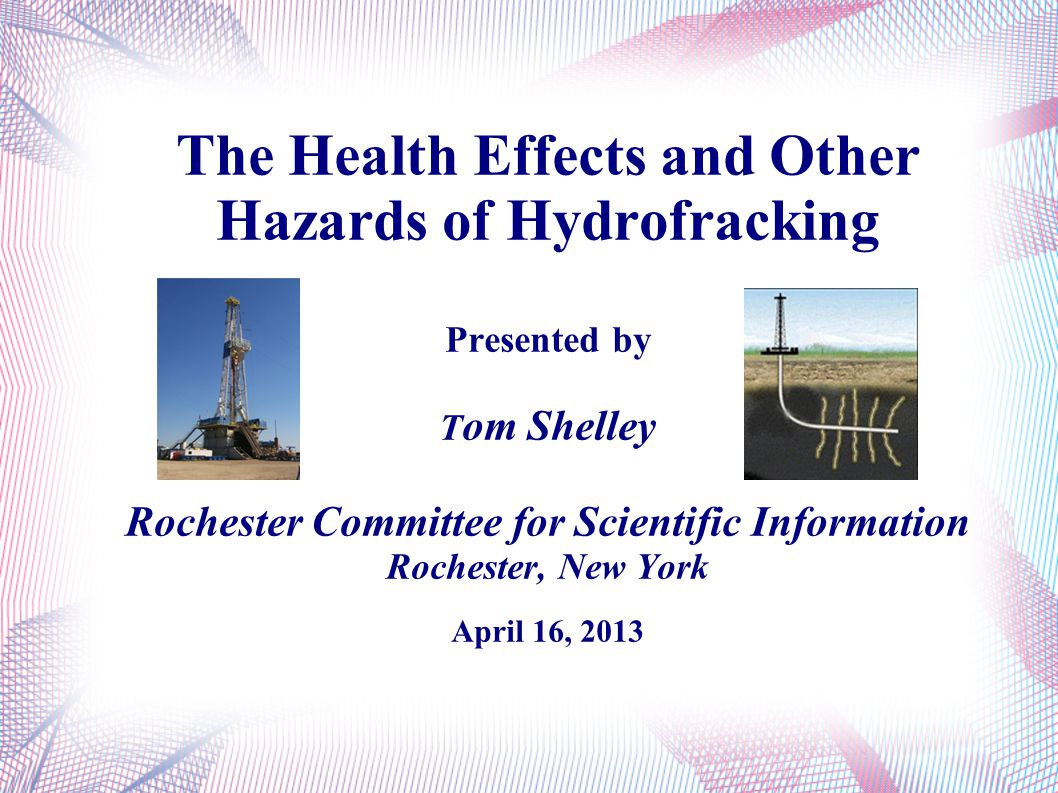 The Health Effects and Other Hazards of Hydrofracking Presented by T om Shelley Rochester Committee for Scientific Information Rochester, New York Apr