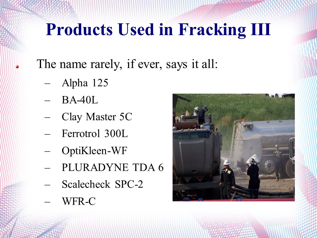 Products Used in Fracking III The name rarely, if ever, says it all: –Alpha 125 –BA-40L –Clay Master 5C –Ferrotrol 300L –OptiKleen-WF –PLURADYNE TDA 6