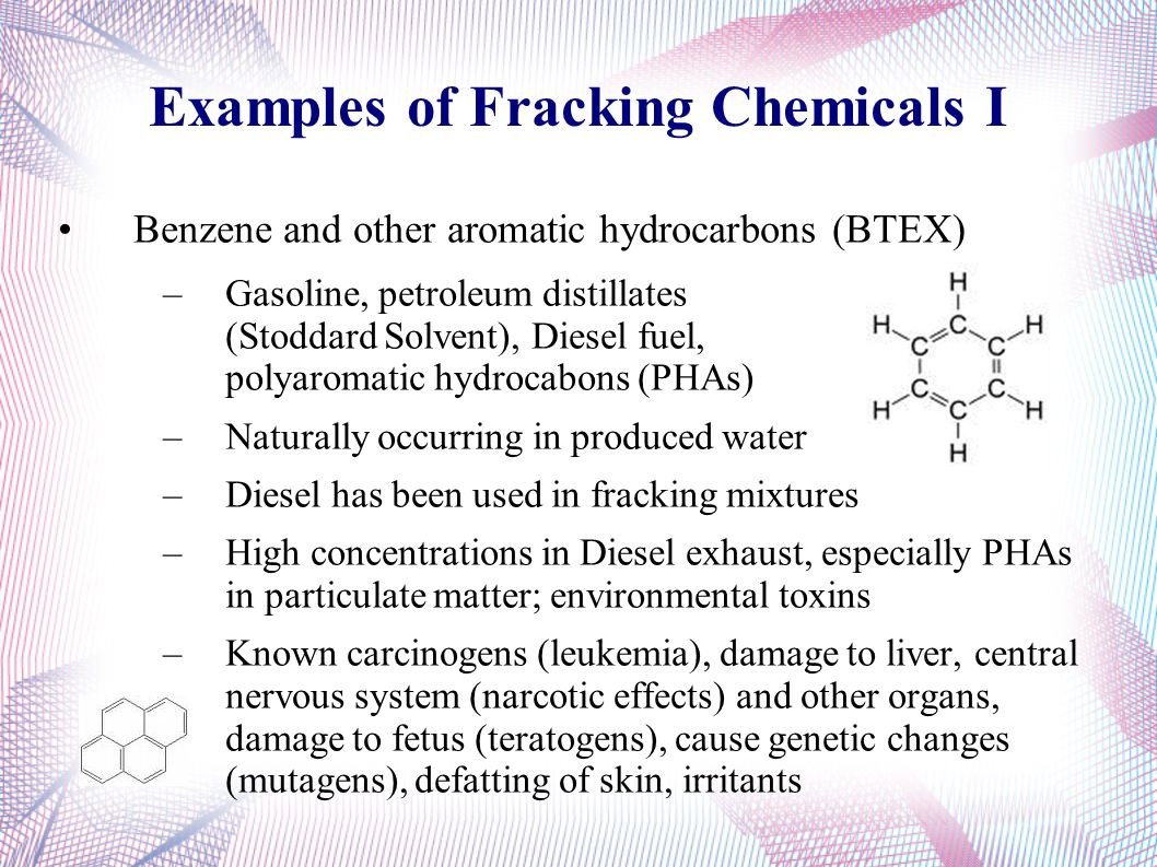 Examples of Fracking Chemicals I Benzene and other aromatic hydrocarbons (BTEX) –Gasoline, petroleum distillates (Stoddard Solvent), Diesel fuel, polyaromatic hydrocabons (PHAs) –Naturally occurring in produced water –Diesel has been used in fracking mixtures –High concentrations in Diesel exhaust, especially PHAs in particulate matter; environmental toxins –Known carcinogens (leukemia), damage to liver, central nervous system (narcotic effects) and other organs, damage to fetus (teratogens), cause genetic changes (mutagens), defatting of skin, irritants