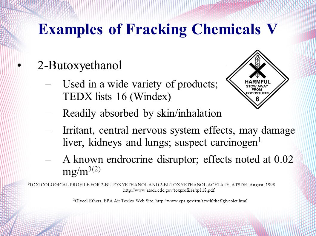 Examples of Fracking Chemicals V 2-Butoxyethanol –Used in a wide variety of products; TEDX lists 16 (Windex) –Readily absorbed by skin/inhalation –Irr