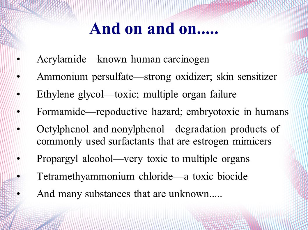 And on and on..... Acrylamide—known human carcinogen Ammonium persulfate—strong oxidizer; skin sensitizer Ethylene glycol—toxic; multiple organ failur