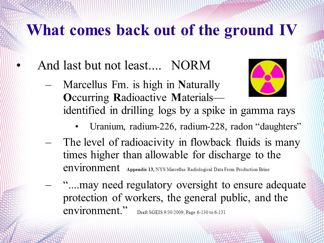 What comes back out of the ground IV And last but not least.... NORM –Marcellus Fm. is high in Naturally Occurring Radioactive Materials— identified i