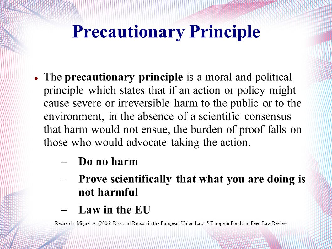Precautionary Principle The precautionary principle is a moral and political principle which states that if an action or policy might cause severe or irreversible harm to the public or to the environment, in the absence of a scientific consensus that harm would not ensue, the burden of proof falls on those who would advocate taking the action.
