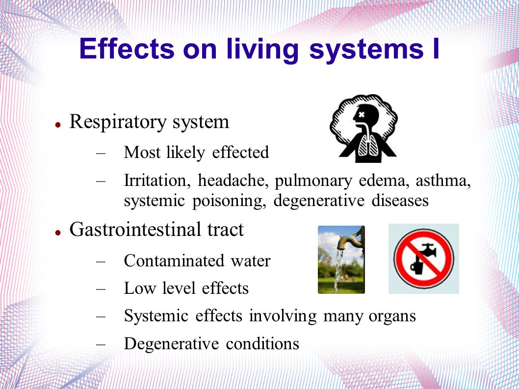 Effects on living systems I Respiratory system –Most likely effected –Irritation, headache, pulmonary edema, asthma, systemic poisoning, degenerative