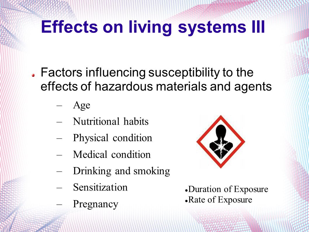 Effects on living systems III Factors influencing susceptibility to the effects of hazardous materials and agents –Age –Nutritional habits –Physical condition –Medical condition –Drinking and smoking –Sensitization –Pregnancy Duration of Exposure Rate of Exposure