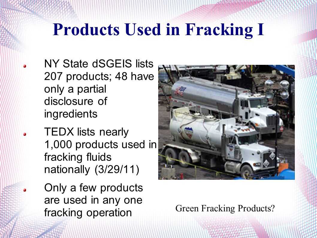 Products Used in Fracking I NY State dSGEIS lists 207 products; 48 have only a partial disclosure of ingredients TEDX lists nearly 1,000 products used in fracking fluids nationally (3/29/11) Only a few products are used in any one fracking operation Green Fracking Products