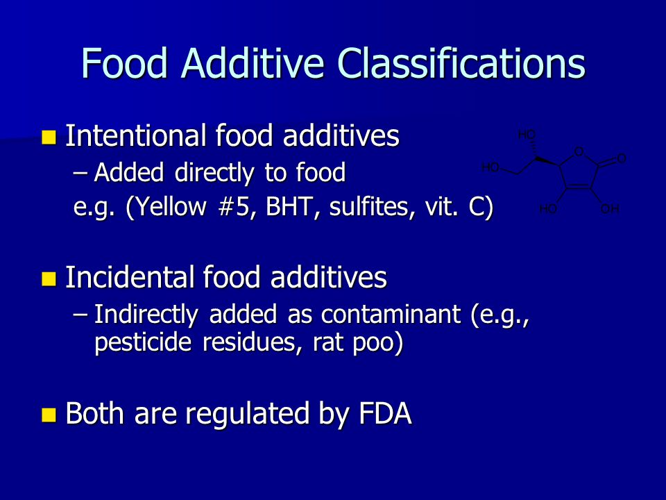 Food Additive Classifications Intentional food additives Intentional food additives –Added directly to food e.g. (Yellow #5, BHT, sulfites, vit. C) In