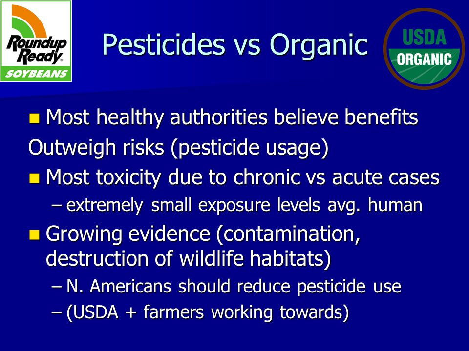 Pesticides vs Organic Most healthy authorities believe benefits Most healthy authorities believe benefits Outweigh risks (pesticide usage) Most toxicity due to chronic vs acute cases Most toxicity due to chronic vs acute cases –extremely small exposure levels avg.