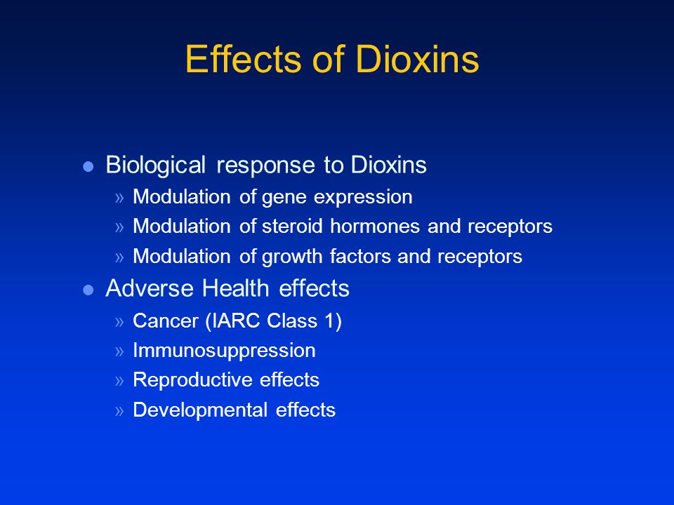 Effects of Dioxins Biological response to Dioxins »Modulation of gene expression »Modulation of steroid hormones and receptors »Modulation of growth factors and receptors Adverse Health effects »Cancer (IARC Class 1) »Immunosuppression »Reproductive effects »Developmental effects